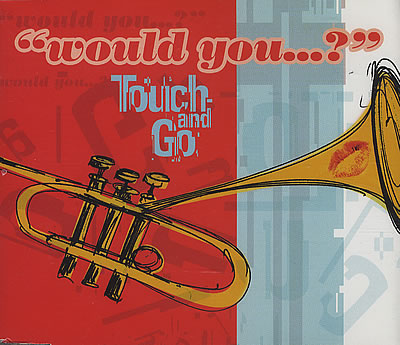 WOULD YOU GO TO BED WITH ME - Touch And Go - (1998) -